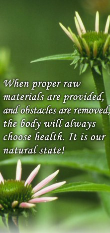 When proper raw materials are provided, and obstacles are removed, the body will always choose health. It is our natural state!